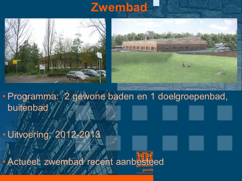 Zwembad •Programma: 2 gewone baden en 1 doelgroepenbad, buitenbad •Uitvoering: 2012-2013 •Actueel: zwembad recent aanbesteed