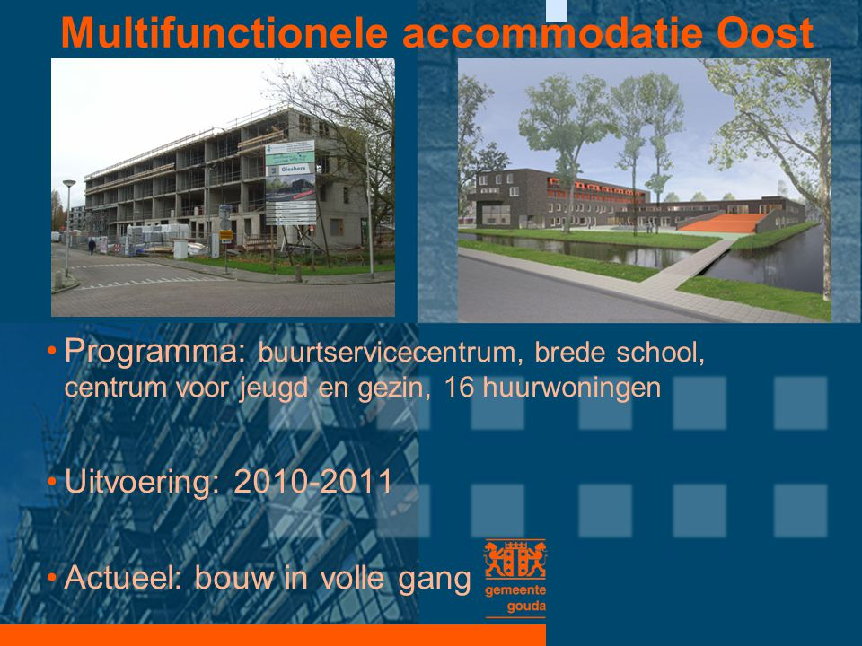 Multifunctionele accommodatie Oost •Programma: buurtservicecentrum, brede school, centrum voor jeugd en gezin, 16 huurwoningen •Uitvoering: 2010-2011
