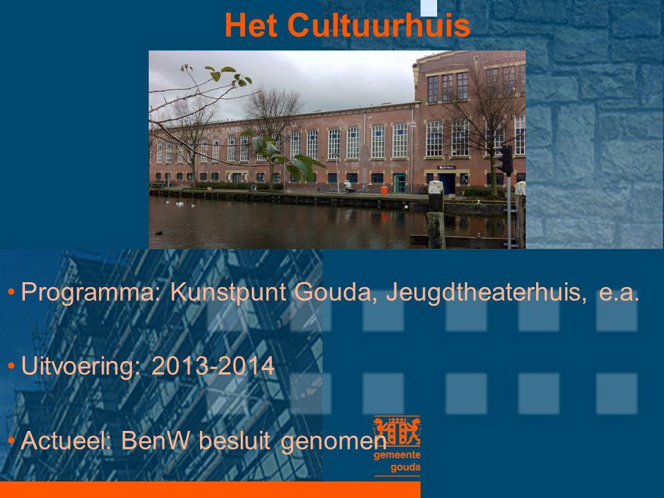 Het Cultuurhuis •Programma: Kunstpunt Gouda, Jeugdtheaterhuis, e.a. •Uitvoering: 2013-2014 •Actueel: BenW besluit genomen