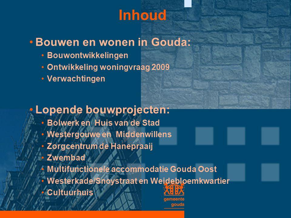 Inhoud •Bouwen en wonen in Gouda: •Bouwontwikkelingen •Ontwikkeling woningvraag 2009 •Verwachtingen •Lopende bouwprojecten: •Bolwerk en Huis van de St