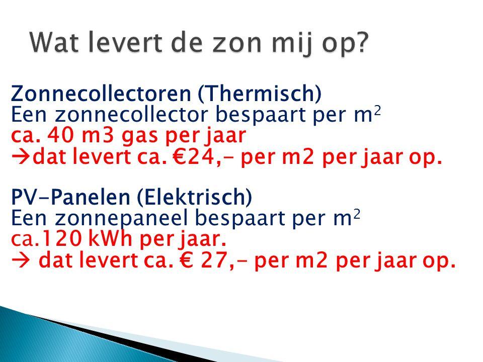 Zonnecollectoren (Thermisch) Een zonnecollector bespaart per m 2 ca. 40 m3 gas per jaar  dat levert ca. €24,- per m2 per jaar op. PV-Panelen (Elektri