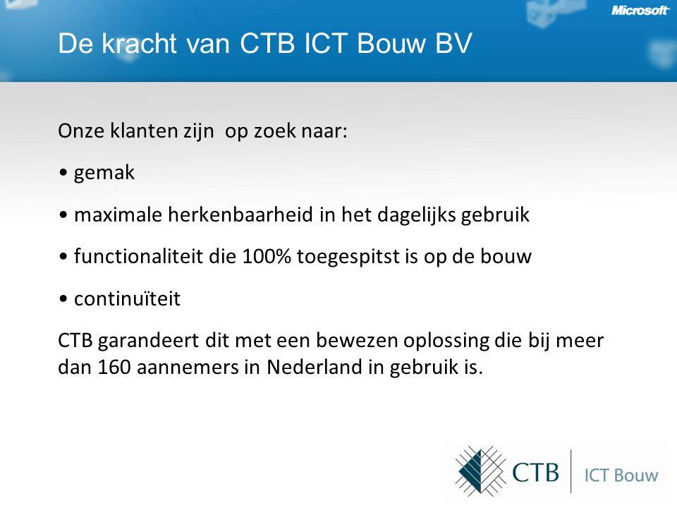 De kracht van CTB ICT Bouw BV Onze klanten zijn op zoek naar: • gemak • maximale herkenbaarheid in het dagelijks gebruik • functionaliteit die 100% toegespitst is op de bouw • continuïteit CTB garandeert dit met een bewezen oplossing die bij meer dan 160 aannemers in Nederland in gebruik is.