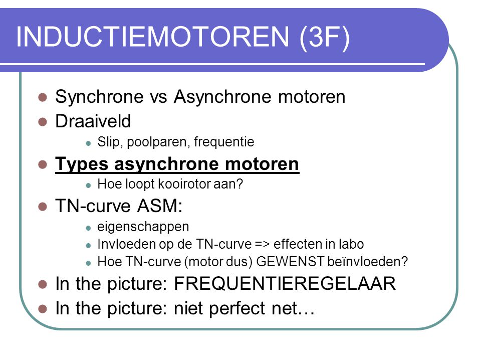INDUCTIEMOTOREN (3F)  Synchrone vs Asynchrone motoren  Draaiveld  Slip, poolparen, frequentie  Types asynchrone motoren  Hoe loopt kooirotor aan?