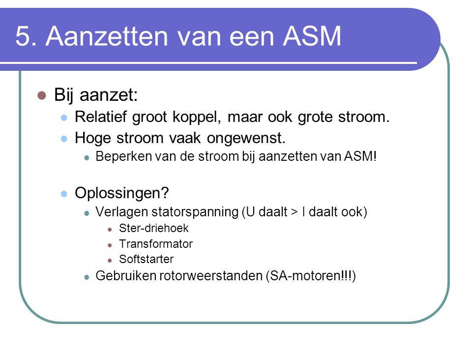 5. Aanzetten van een ASM  Bij aanzet:  Relatief groot koppel, maar ook grote stroom.  Hoge stroom vaak ongewenst.  Beperken van de stroom bij aanz