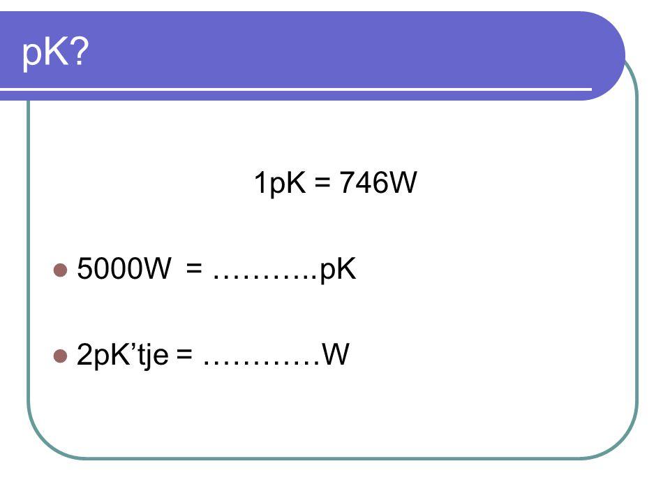 pK? 1pK = 746W  5000W= ………..pK  2pK'tje = …………W