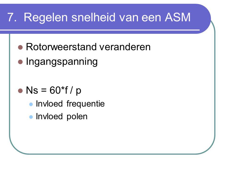 7. Regelen snelheid van een ASM  Rotorweerstand veranderen  Ingangspanning  Ns = 60*f / p  Invloed frequentie  Invloed polen