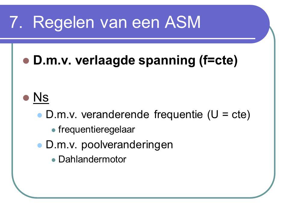 7. Regelen van een ASM  D.m.v. verlaagde spanning (f=cte)  Ns  D.m.v. veranderende frequentie (U = cte)  frequentieregelaar  D.m.v. poolveranderi