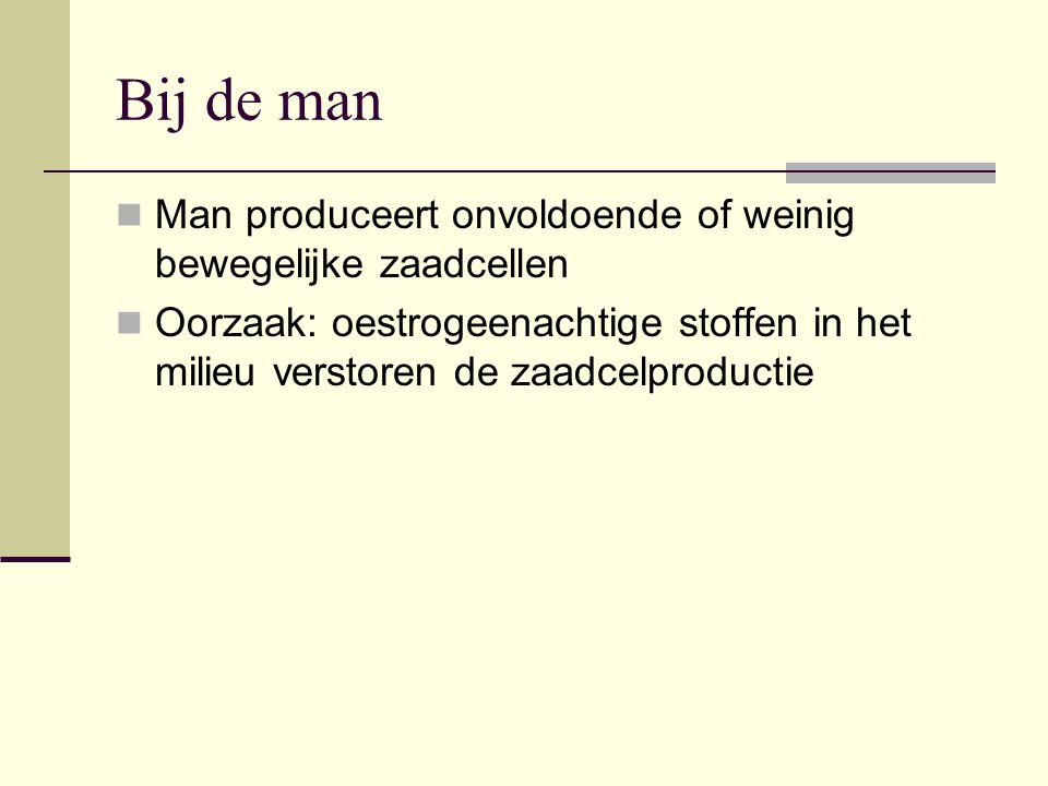 Bij de man  Man produceert onvoldoende of weinig bewegelijke zaadcellen  Oorzaak: oestrogeenachtige stoffen in het milieu verstoren de zaadcelproduc