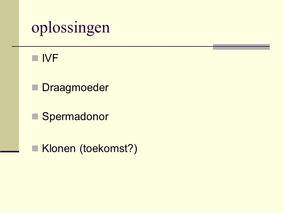 oplossingen  IVF  Draagmoeder  Spermadonor  Klonen (toekomst?)