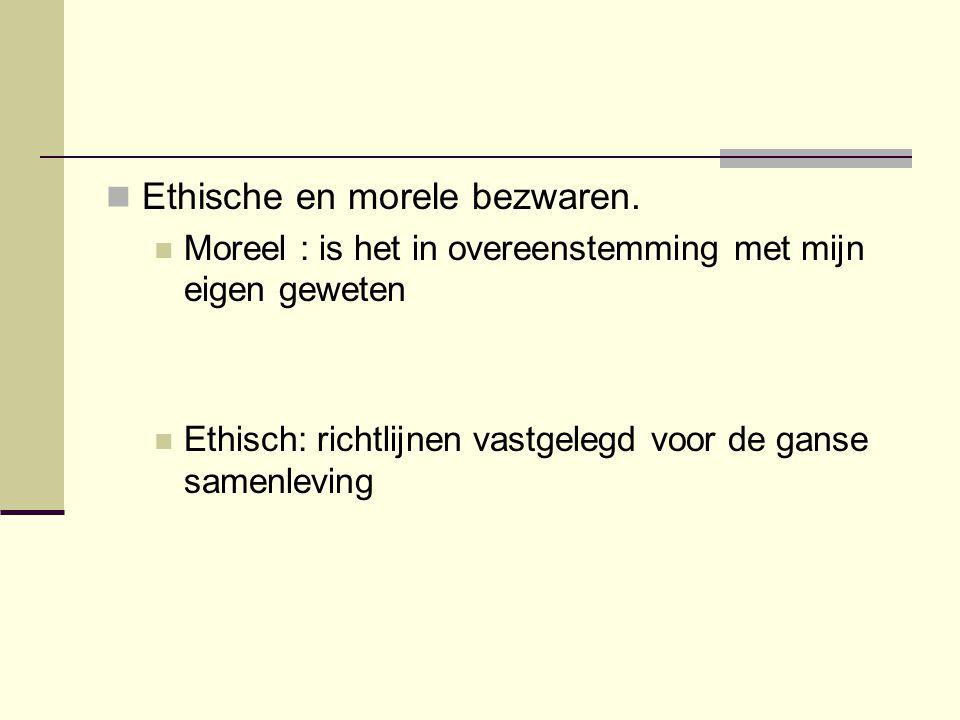  Ethische en morele bezwaren.  Moreel : is het in overeenstemming met mijn eigen geweten  Ethisch: richtlijnen vastgelegd voor de ganse samenleving