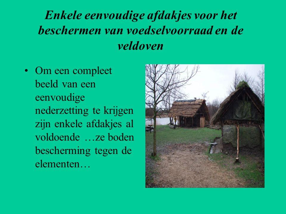 Enkele eenvoudige afdakjes voor het beschermen van voedselvoorraad en de veldoven •Om een compleet beeld van een eenvoudige nederzetting te krijgen zi