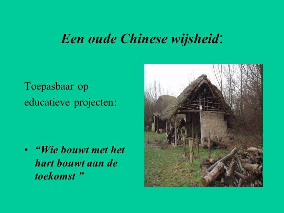 """Een oude Chinese wijsheid : Toepasbaar op educatieve projecten: •""""Wie bouwt met het hart bouwt aan de toekomst """""""