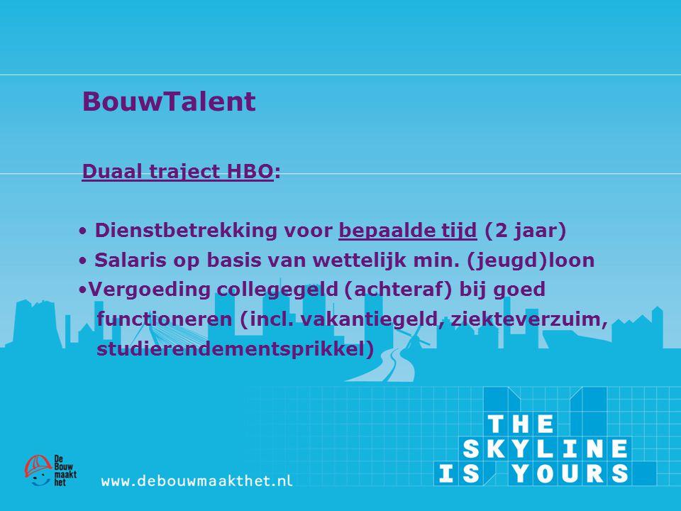 BouwTalent Duaal traject HBO: • Dienstbetrekking voor bepaalde tijd (2 jaar) • Salaris op basis van wettelijk min. (jeugd)loon •Vergoeding collegegeld