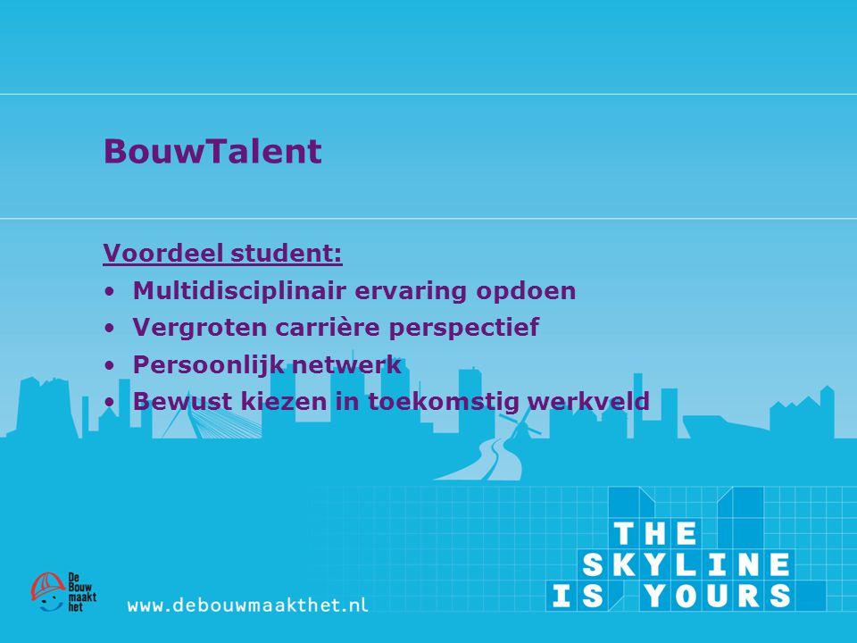 BouwTalent Voordeel student: • Multidisciplinair ervaring opdoen • Vergroten carrière perspectief • Persoonlijk netwerk • Bewust kiezen in toekomstig
