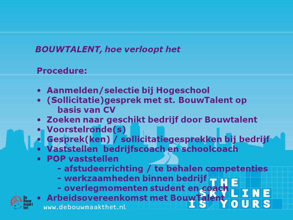 Procedure: • Aanmelden/selectie bij Hogeschool • (Sollicitatie)gesprek met st. BouwTalent op basis van CV • Zoeken naar geschikt bedrijf door Bouwtale