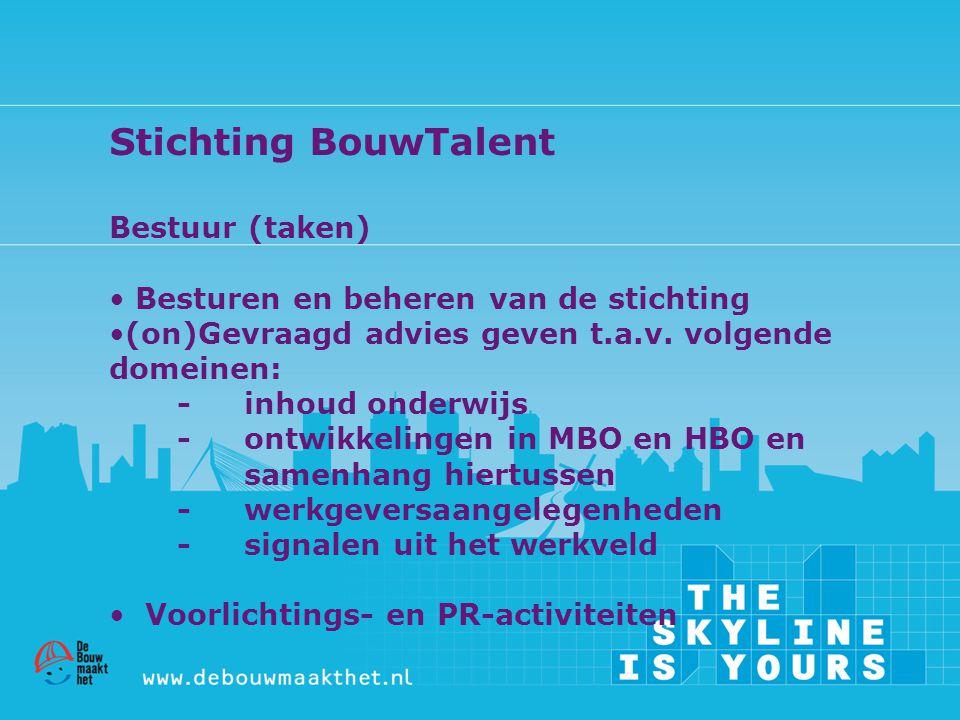 Stichting BouwTalent Bestuur (taken) • Besturen en beheren van de stichting •(on)Gevraagd advies geven t.a.v. volgende domeinen: - inhoud onderwijs -
