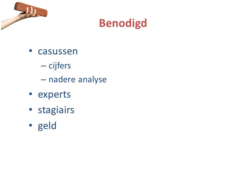 Benodigd • casussen – cijfers – nadere analyse • experts • stagiairs • geld