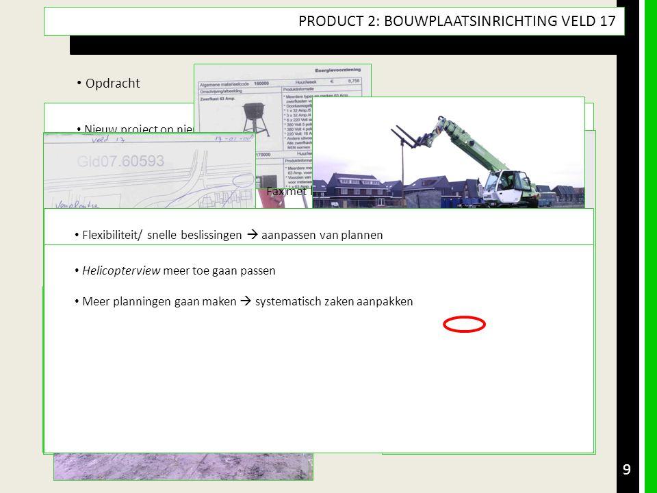 9 PRODUCT 2: BOUWPLAATSINRICHTING VELD 17 • Opdracht • Product & Doel • Aanpak met (tussen)producten • Resultaatsbeschrijving & Reflectie • Leerdoelen