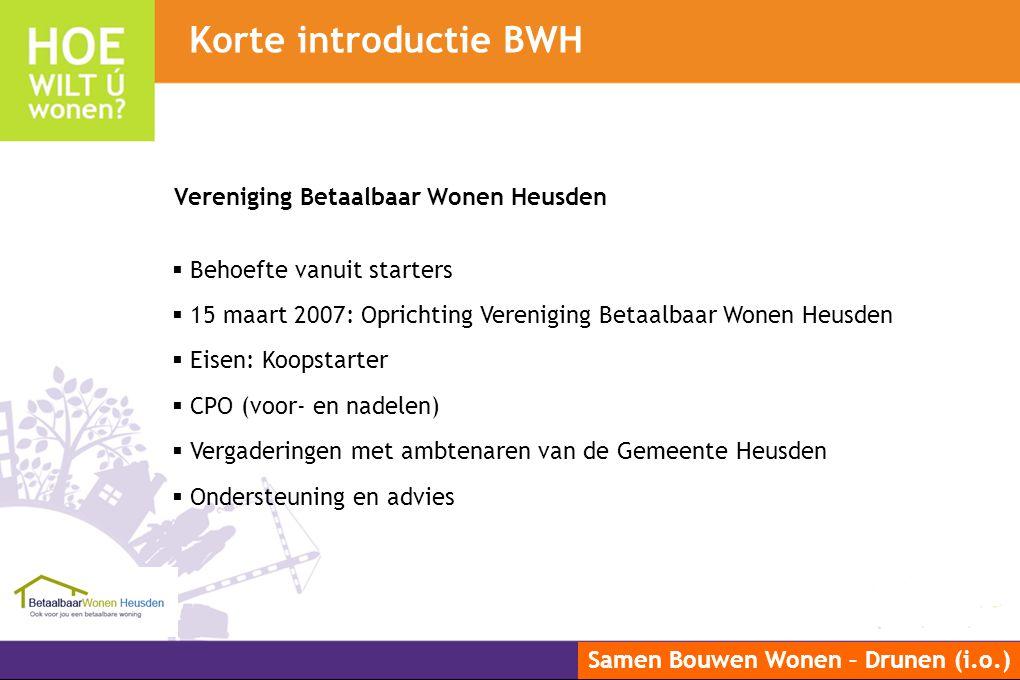 Samen Bouwen Wonen – Drunen (i.o.) Vereniging Betaalbaar Wonen Heusden  Behoefte vanuit starters  15 maart 2007: Oprichting Vereniging Betaalbaar Wo