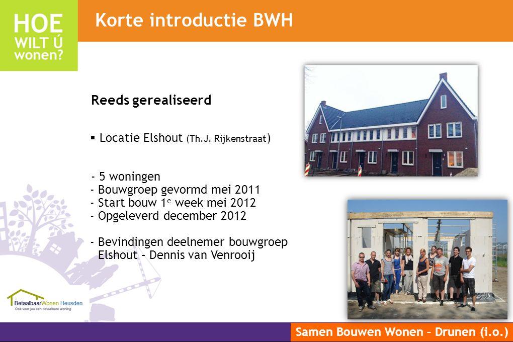 Samen Bouwen Wonen – Drunen (i.o.) Korte introductie BWH Reeds gerealiseerd  Locatie Elshout (Th.J. Rijkenstraat ) - 5 woningen - Bouwgroep gevormd m