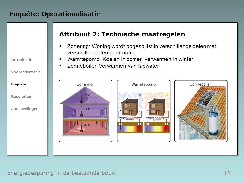 12 Attribuut 2: Technische maatregelen Energiebesparing in de bestaande bouw Enquête: Operationalisatie Introductie Vooronderzoek Enquête Resultaten A