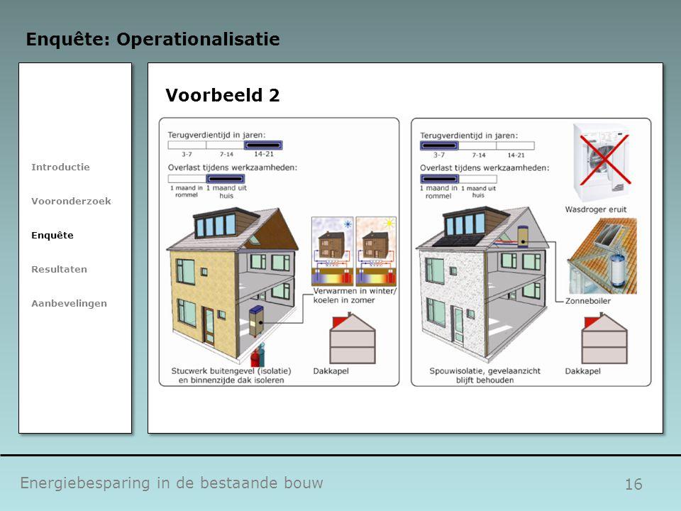 16 Voorbeeld 2 Energiebesparing in de bestaande bouw Enquête: Operationalisatie Introductie Vooronderzoek Enquête Resultaten Aanbevelingen