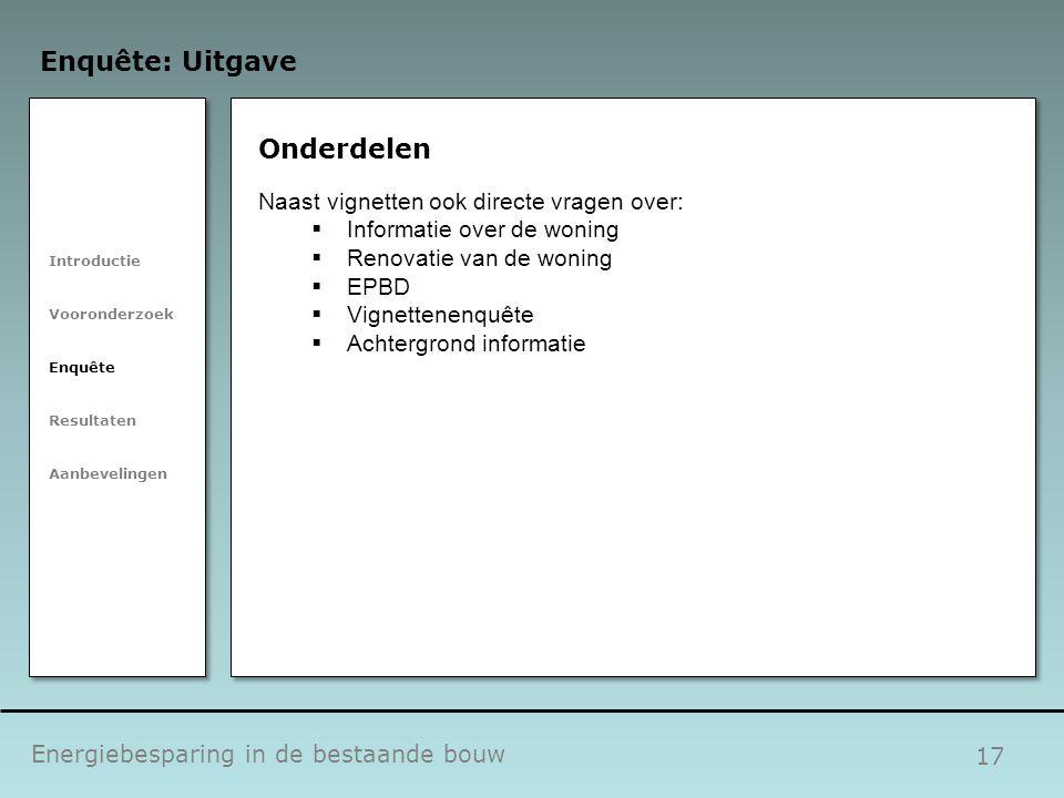 17 Onderdelen Energiebesparing in de bestaande bouw Enquête: Uitgave Introductie Vooronderzoek Enquête Resultaten Aanbevelingen Naast vignetten ook di