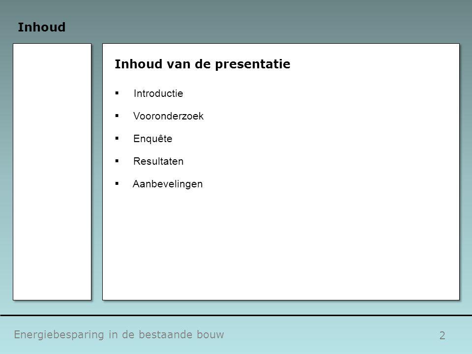 2 Inhoud Energiebesparing in de bestaande bouw Inhoud van de presentatie  Introductie  Vooronderzoek  Enquête  Resultaten  Aanbevelingen