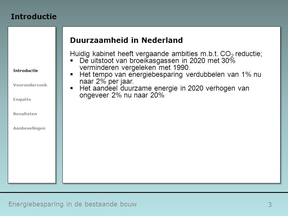 4 Duurzaamheid in Nederland  Op dit moment is 56% van de Nederlandse woningvoorraad in handen van eigenaar-bewoner  Dit zal groeien naar 70% in de nabije toekomst  Eigenaar-bewoner is een belangrijke doelgroep om hoge CO 2 reducties te halen Energiebesparing in de bestaande bouw Introductie Vooronderzoek Enquête Resultaten Aanbevelingen