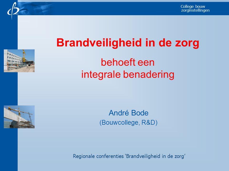 College bouw zorginstellingen Brandveiligheid in de zorg behoeft een integrale benadering André Bode (Bouwcollege, R&D) Regionale conferenties 'Brandv