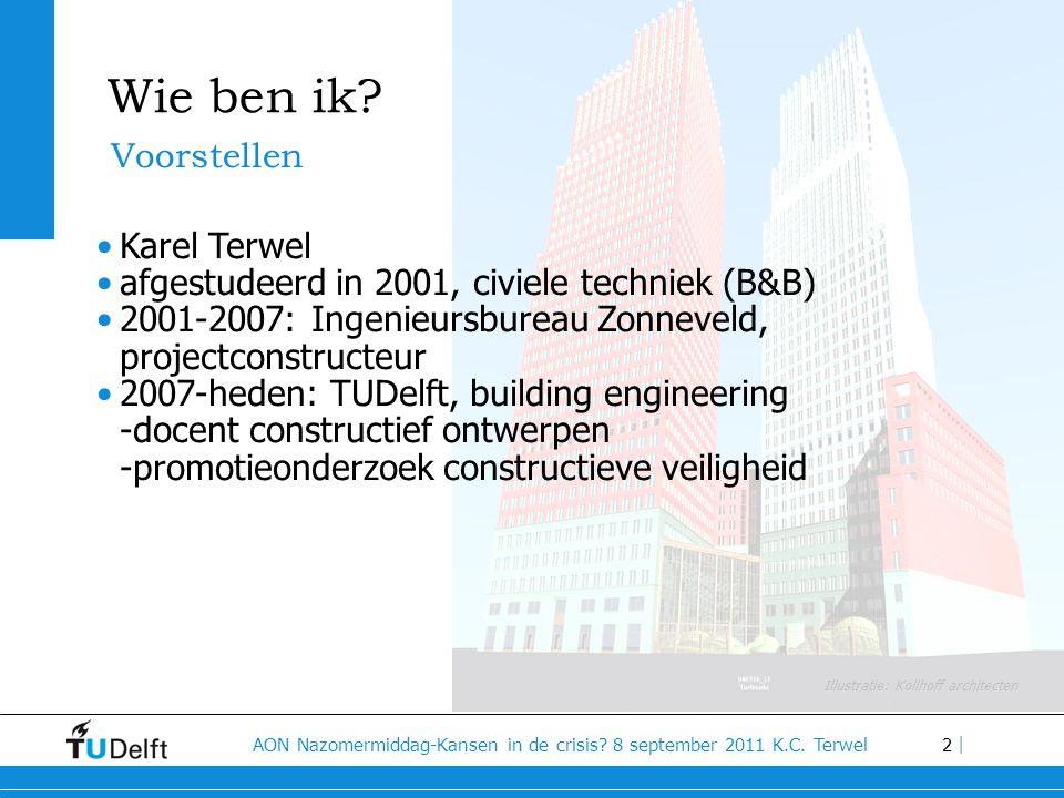 2 AON Nazomermiddag-Kansen in de crisis? 8 september 2011 K.C. Terwel | Wie ben ik? •Karel Terwel •afgestudeerd in 2001, civiele techniek (B&B) •2001-