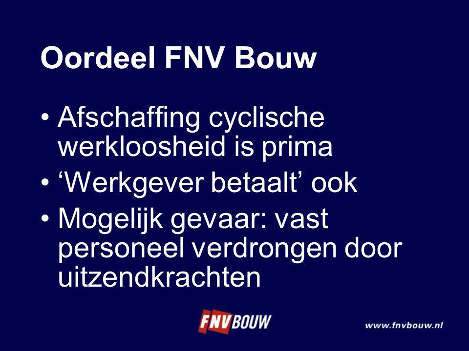 Oordeel FNV Bouw •Afschaffing cyclische werkloosheid is prima •'Werkgever betaalt' ook •Mogelijk gevaar: vast personeel verdrongen door uitzendkrachte