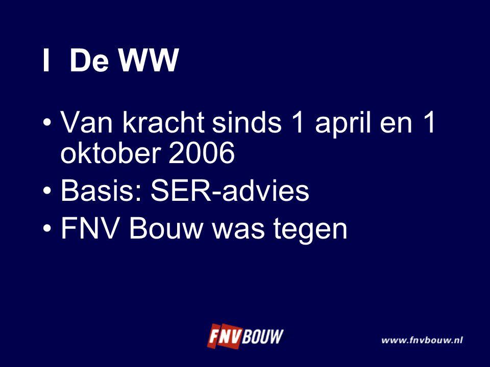 I De WW •Van kracht sinds 1 april en 1 oktober 2006 •Basis: SER-advies •FNV Bouw was tegen