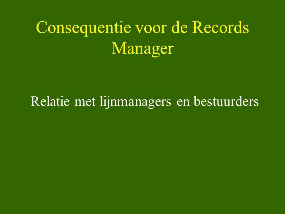 Consequentie voor de Records Manager Relatie met lijnmanagers en bestuurders