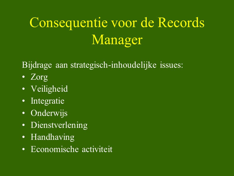 Consequentie voor de Records Manager Bijdrage aan strategisch-inhoudelijke issues: •Zorg •Veiligheid •Integratie •Onderwijs •Dienstverlening •Handhavi