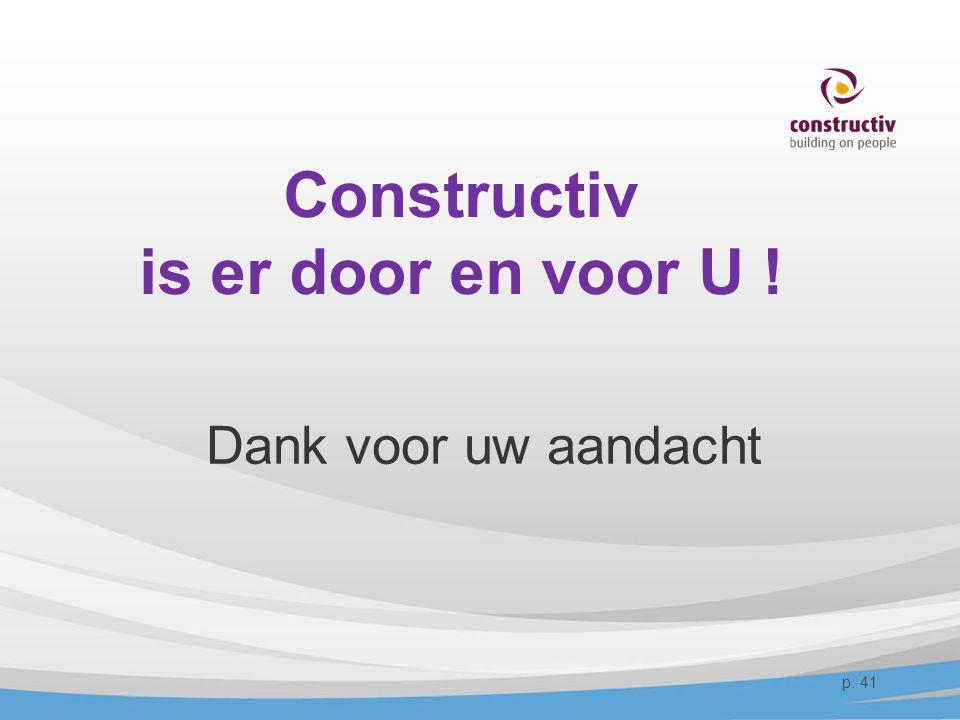 Constructiv is er door en voor U ! Dank voor uw aandacht p. 41