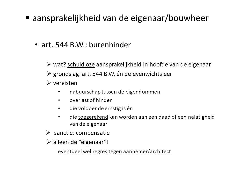  aansprakelijkheid van de eigenaar/bouwheer • art. 544 B.W.: burenhinder  wat? schuldloze aansprakelijkheid in hoofde van de eigenaar  grondslag: a