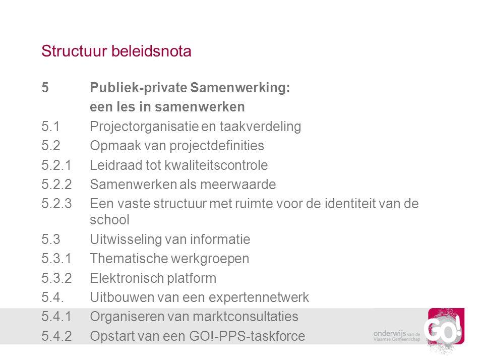Structuur beleidsnota 5Publiek-private Samenwerking: een les in samenwerken 5.1Projectorganisatie en taakverdeling 5.2Opmaak van projectdefinities 5.2.1Leidraad tot kwaliteitscontrole 5.2.2Samenwerken als meerwaarde 5.2.3Een vaste structuur met ruimte voor de identiteit van de school 5.3Uitwisseling van informatie 5.3.1Thematische werkgroepen 5.3.2Elektronisch platform 5.4.Uitbouwen van een expertennetwerk 5.4.1Organiseren van marktconsultaties 5.4.2Opstart van een GO!-PPS-taskforce