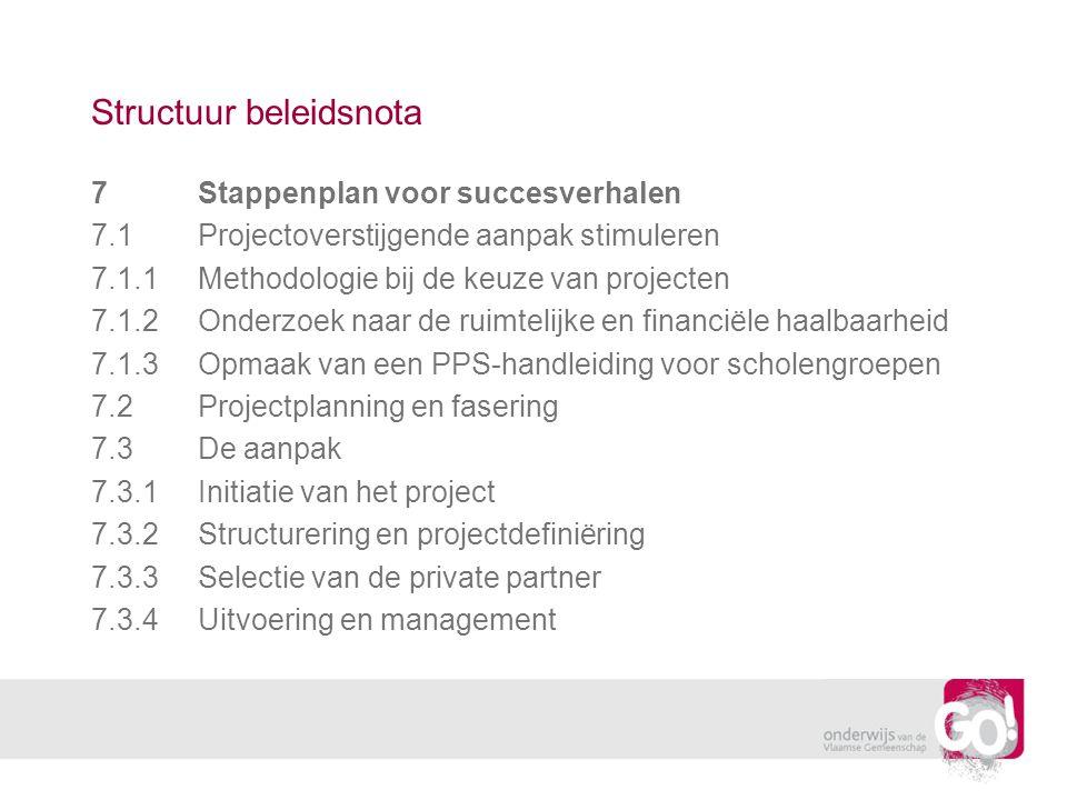 Structuur beleidsnota 7Stappenplan voor succesverhalen 7.1Projectoverstijgende aanpak stimuleren 7.1.1Methodologie bij de keuze van projecten 7.1.2Onderzoek naar de ruimtelijke en financiële haalbaarheid 7.1.3Opmaak van een PPS-handleiding voor scholengroepen 7.2Projectplanning en fasering 7.3De aanpak 7.3.1Initiatie van het project 7.3.2Structurering en projectdefiniëring 7.3.3Selectie van de private partner 7.3.4Uitvoering en management