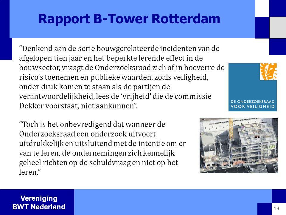 Vereniging BWT Nederland Rapport B-Tower Rotterdam Denkend aan de serie bouwgerelateerde incidenten van de afgelopen tien jaar en het beperkte lerende effect in de bouwsector, vraagt de Onderzoeksraad zich af in hoeverre de risico's toenemen en publieke waarden, zoals veiligheid, onder druk komen te staan als de partijen de verantwoordelijkheid, lees de 'vrijheid' die de commissie Dekker voorstaat, niet aankunnen .
