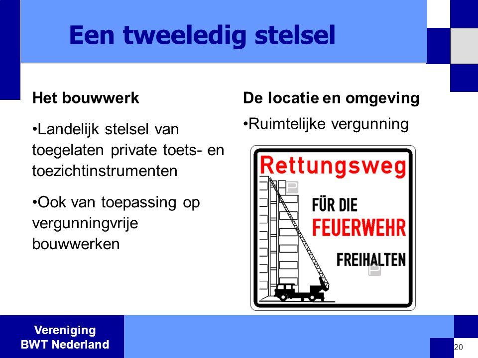 Vereniging BWT Nederland Een tweeledig stelsel Het bouwwerk •Landelijk stelsel van toegelaten private toets- en toezichtinstrumenten •Ook van toepassing op vergunningvrije bouwwerken De locatie en omgeving •Ruimtelijke vergunning 20