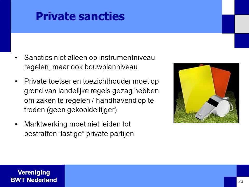 Vereniging BWT Nederland Private sancties •Sancties niet alleen op instrumentniveau regelen, maar ook bouwplanniveau •Private toetser en toezichthouder moet op grond van landelijke regels gezag hebben om zaken te regelen / handhavend op te treden (geen gekooide tijger) •Marktwerking moet niet leiden tot bestraffen lastige private partijen 26