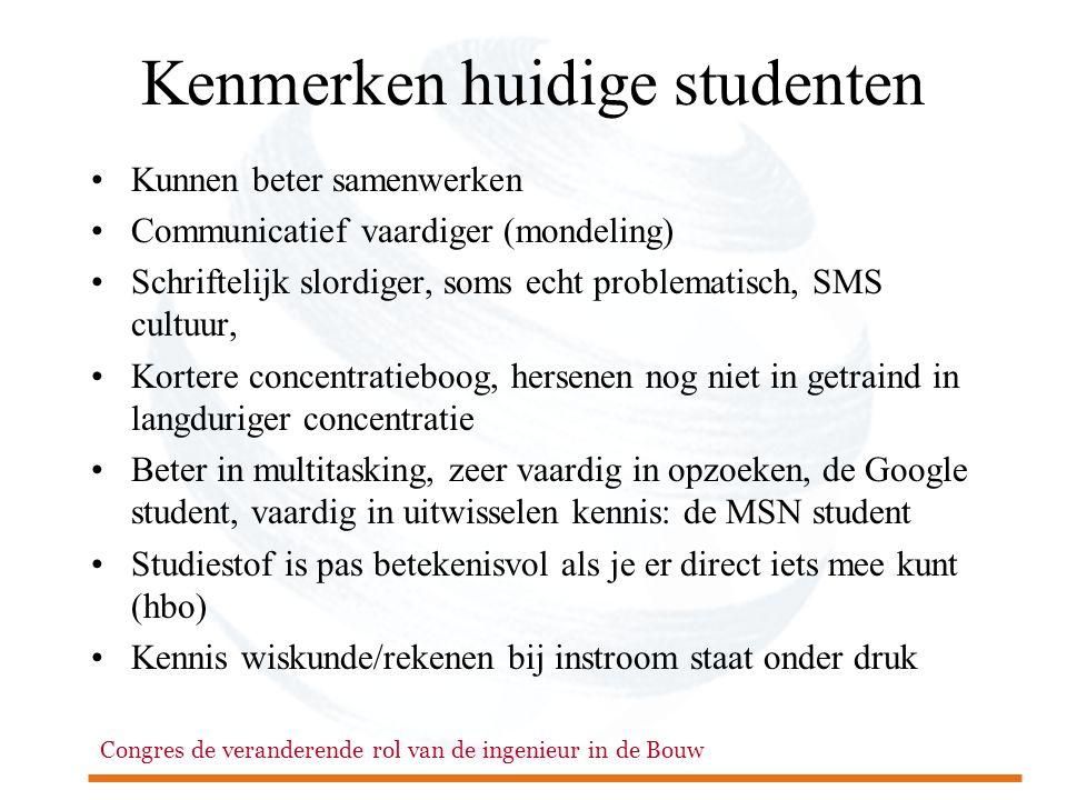 Congres de veranderende rol van de ingenieur in de Bouw Kenmerken huidige studenten •Kunnen beter samenwerken •Communicatief vaardiger (mondeling) •Sc
