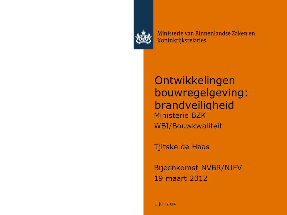 1 juli 2014 Ontwikkelingen bouwregelgeving: brandveiligheid Ministerie BZK WBI/Bouwkwaliteit Tjitske de Haas Bijeenkomst NVBR/NIFV 19 maart 2012
