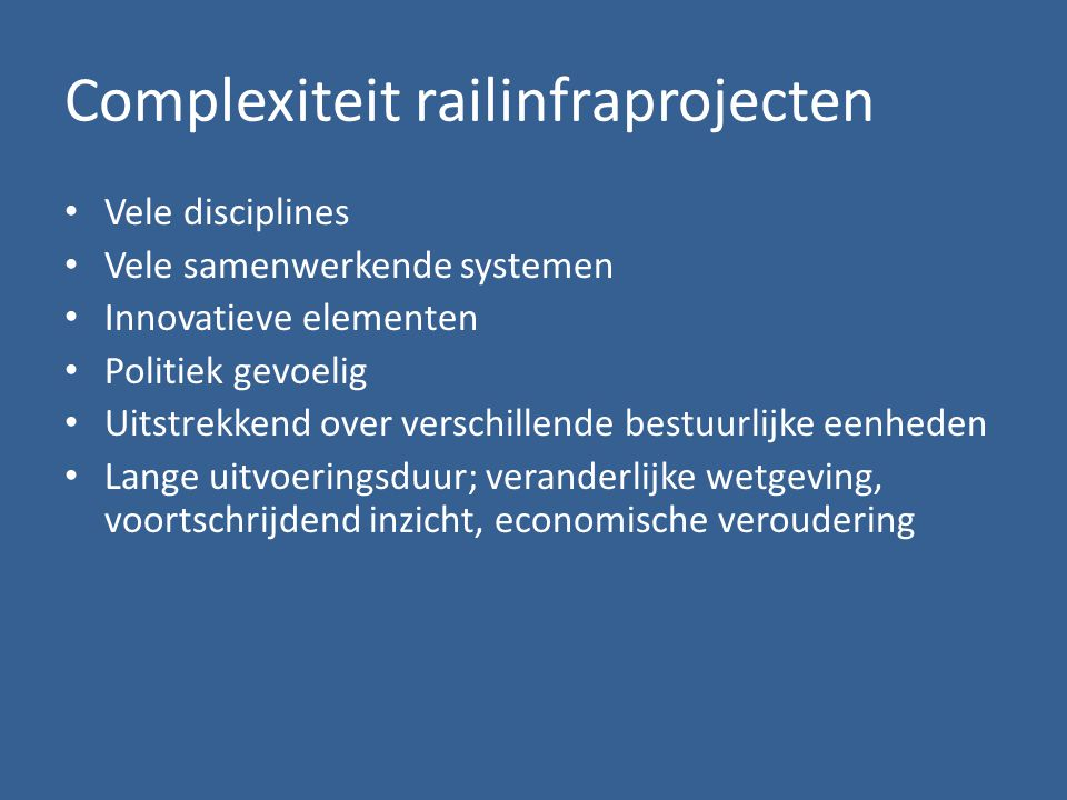 Complexiteit railinfraprojecten • Vele disciplines • Vele samenwerkende systemen • Innovatieve elementen • Politiek gevoelig • Uitstrekkend over verschillende bestuurlijke eenheden • Lange uitvoeringsduur; veranderlijke wetgeving, voortschrijdend inzicht, economische veroudering