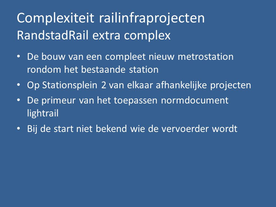 Complexiteit railinfraprojecten RandstadRail extra complex • De bouw van een compleet nieuw metrostation rondom het bestaande station • Op Stationsplein 2 van elkaar afhankelijke projecten • De primeur van het toepassen normdocument lightrail • Bij de start niet bekend wie de vervoerder wordt
