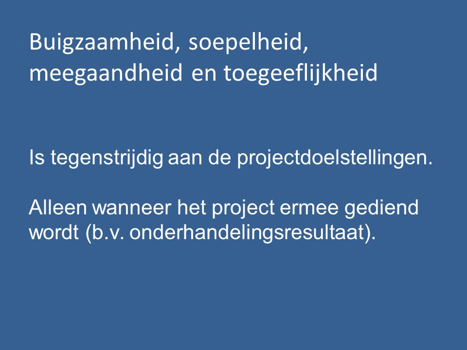 Buigzaamheid, soepelheid, meegaandheid en toegeeflijkheid Is tegenstrijdig aan de projectdoelstellingen.