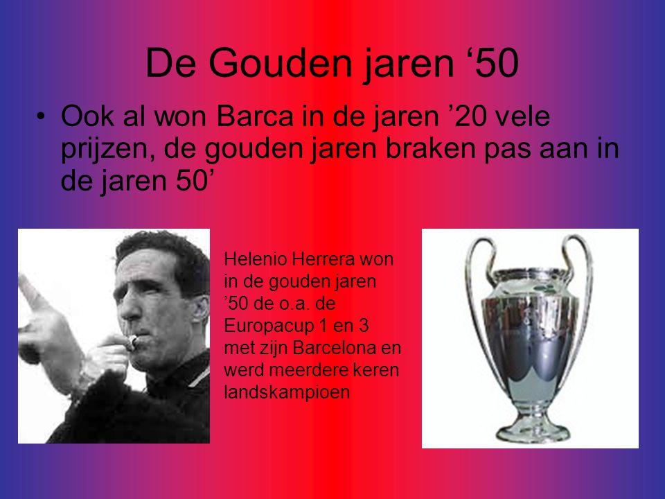 De Gouden jaren '50 •Ook al won Barca in de jaren '20 vele prijzen, de gouden jaren braken pas aan in de jaren 50' Helenio Herrera won in de gouden jaren '50 de o.a.