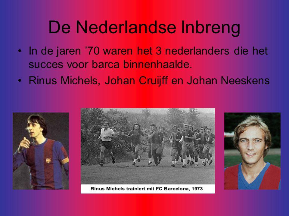 De Nederlandse Inbreng •In de jaren '70 waren het 3 nederlanders die het succes voor barca binnenhaalde.