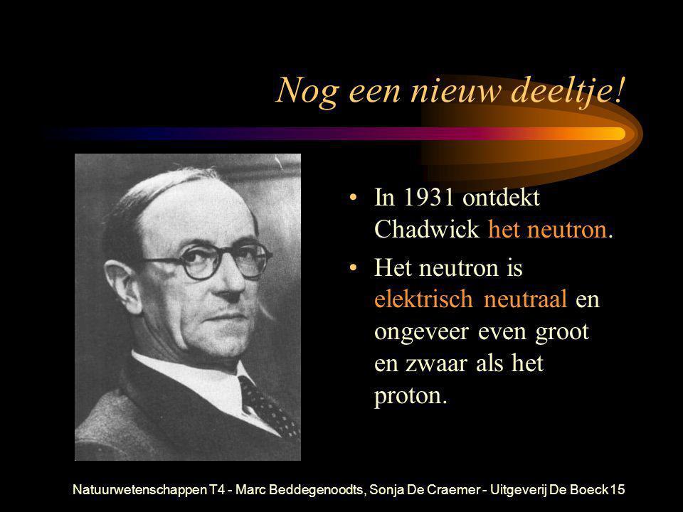 Natuurwetenschappen T4 - Marc Beddegenoodts, Sonja De Craemer - Uitgeverij De Boeck15 Nog een nieuw deeltje! • In 1931 ontdekt Chadwick het neutron. •